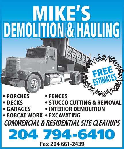 Mike's Demolition and Hauling (204-794-6410) - Display Ad - COMMERCIAL & RESIDENTIAL SITE CLEANUPS STUCCO CUTTING & REMOVAL ESTIMATES BOBCAT WORK  EXCAVATING DECKS DEMOLITION & HAULING PORCHES FENCES INTERIOR DEMOLITION GARAGES FREE MIKE S Fax 204 661-2439 204 794-6410