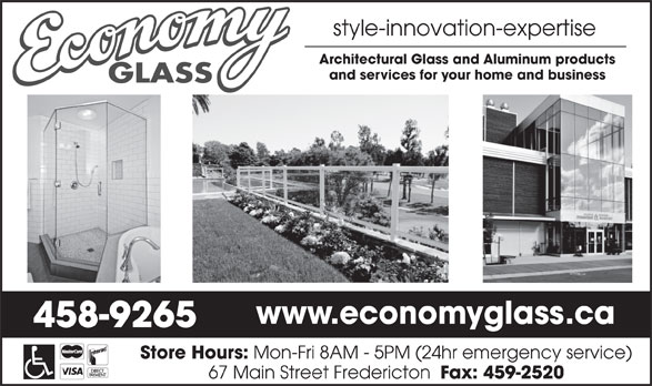 Economy Glass (506-458-9265) - Display Ad - Architectural Glass and Aluminum products and services for your home and business www.economyglass.ca 458-9265 Store Hours: Mon-Fri 8AM - 5PM (24hr emergency service) 67 Main Street Fredericton Fax: 459-2520 style-innovation-expertise