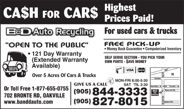 B & D Auto Recycling (905-827-8015) - Display Ad - FOR CAR$ Prices Paid! For used cars & trucks Money Back Guarantee   Computerized Inventory 121 Day Warranty SELF SERVE SECTION - YOU PICK YOUR (Extended Warranty OWN PARTS - $AVE MONEY Available) Over 5 Acres Of Cars & Trucks MON-FRI 8:00-5:30 SAT  'TIL 2:30 Or Toll Free 1-877-655-0755 (905) 844-3333 702 BRONTE RD, OAKVILLE (905) www.banddauto.com 827-8015 CA$H Highest