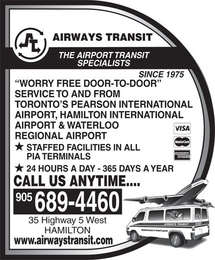 Airways Transit (905-689-4460) - Annonce illustrée======= - THE AIRPORT TRANSIT SPECIALISTS SINCE 1975 WORRY FREE DOOR-TO-DOOR SERVICE TO AND FROM TORONTO S PEARSON INTERNATIONAL AIRPORT, HAMILTON INTERNATIONAL AIRPORT & WATERLOO REGIONAL AIRPORT STAFFED FACILITIES IN ALL PIA TERMINALS 24 HOURS A DAY - 365 DAYS A YEAR CALL US ANYTIME.... 905 689-4460 35 Highway 5 West HAMILTON www.airwaystransit.com THE AIRPORT TRANSIT SPECIALISTS SINCE 1975 WORRY FREE DOOR-TO-DOOR SERVICE TO AND FROM TORONTO S PEARSON INTERNATIONAL AIRPORT, HAMILTON INTERNATIONAL AIRPORT & WATERLOO REGIONAL AIRPORT STAFFED FACILITIES IN ALL PIA TERMINALS 24 HOURS A DAY - 365 DAYS A YEAR CALL US ANYTIME.... 905 689-4460 35 Highway 5 West HAMILTON www.airwaystransit.com