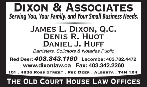 Dixon & Associates Law Offices (403-343-1160) - Annonce illustrée======= - Barristers, Solicitors & Notaries Public Red Deer: 403.343.1160 Lacombe: 403.782.4472 www.dixonlaw.ca   Fax: 403.342.2260 101 . 4836 Ross Street . Red Deer . Alberta . T4N 1X4 The Old Court House Law Offices James L. Dixon, Q.C. Denis R. Huot Daniel J. Huff