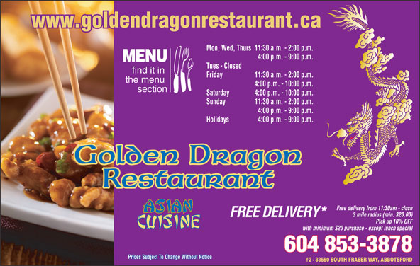 Golden Dragon Restaurant (604-853-3878) - Display Ad - www.goldendragonrestaurant.ca Mon, Wed, Thurs11:30 a.m. - 2:00 p.m. 4:00 p.m. - 9:00 p.m. MENU Tues - Closed find it in Friday 11:30 a.m. - 2:00 p.m. the menu 4:00 p.m. - 10:00 p.m. section Saturday 4:00 p.m. - 10:00 p.m. Sunday 11:30 a.m. - 2:00 p.m. 4:00 p.m. - 9:00 p.m. Holidays 4:00 p.m. - 9:00 p.m. Golden Dragon Restaurant Free delivery from 11:30am - close 3 mile radius (min. $20.00) FREE DELIVERY* Pick up 10% OFF with minimum $20 purchase - except lunch special 604 853-3878 Prices Subject To Change Without NoticePrices Subject To Change Without Notice #2 - 33550 SOUTH FRASER WAY, ABBOTSFORD