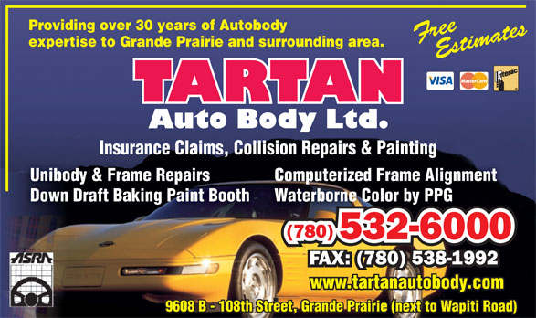 Tartan Auto Body Ltd (780-532-6000) - Display Ad - Providing over 30 years of Autobody expertise to Grande Prairie and surrounding area. Insurance Claims, Collision Repairs & PaintingInsurance Claims, Collision Repairs & Painting Computerized Frame AlignmentUnibody & Frame Repairs Waterborne Color by PPGDown Draft Baking Paint Booth (780) 532-60002360005 FAX: (780) 538-1992 www.tartanautobody.com 9608 B - 108th Street, Grande Prairie (next to Wapiti Road)9608 B - 108th Street, Grande Prairie (next to Wapiti Road)