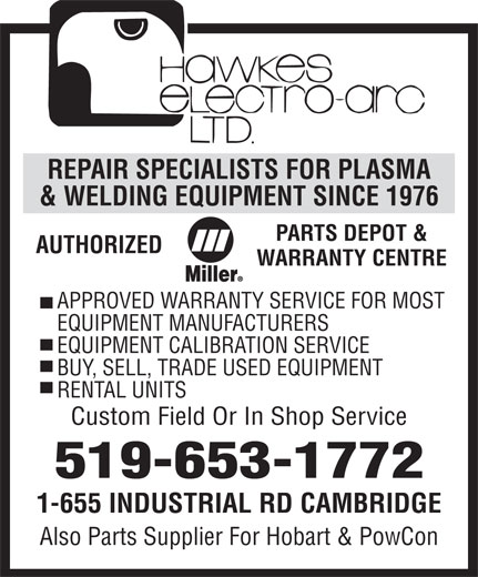 Hawkes Electro Arc Ltd (519-653-1772) - Annonce illustrée======= - & WELDING EQUIPMENT SINCE 1976 REPAIR SPECIALISTS FOR PLASMA Also Parts Supplier For Hobart & PowCon PARTS DEPOT & AUTHORIZED WARRANTY CENTRE APPROVED WARRANTY SERVICE FOR MOST EQUIPMENT MANUFACTURERS EQUIPMENT CALIBRATION SERVICE BUY, SELL, TRADE USED EQUIPMENT RENTAL UNITS Custom Field Or In Shop Service 519-653-1772 1-655 INDUSTRIAL RD CAMBRIDGE