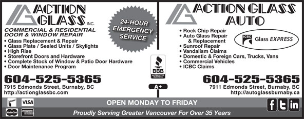 Action Glass Inc (604-525-5365) - Annonce illustrée======= - 24-HOUR EMERGENCY COMMERCIAL & RESIDENTIAL Rock Chip Repair DOOR & WINDOW REPAIR Auto Glass Repair SERVICE & Replacement  Glass Replacement & Repair Sunroof Repair  Glass Plate / Sealed Units / Skylights Vandalism Claims  High Rise Domestic & Foreign Cars, Trucks, Vans  Storefront Doors and Hardware Commercial Vehicles  Complete Stock of Window & Patio Door Hardware ICBC Claims  Door Maintenance Program 604-525-5365604-525-5365 7911 Edmonds Street, Burnaby, BC7915 Edmonds Street, Burnaby, BC http://autoglassburnaby.cahttp://actionglassbc.com OPEN MONDAY TO FRIDAY Proudly Serving Greater Vancouver For Over 35 Years 24-HOUR EMERGENCY COMMERCIAL & RESIDENTIAL Rock Chip Repair DOOR & WINDOW REPAIR Auto Glass Repair SERVICE & Replacement  Glass Replacement & Repair Sunroof Repair  Glass Plate / Sealed Units / Skylights Vandalism Claims  High Rise Domestic & Foreign Cars, Trucks, Vans  Storefront Doors and Hardware Commercial Vehicles  Complete Stock of Window & Patio Door Hardware ICBC Claims  Door Maintenance Program 604-525-5365604-525-5365 7911 Edmonds Street, Burnaby, BC7915 Edmonds Street, Burnaby, BC http://autoglassburnaby.cahttp://actionglassbc.com OPEN MONDAY TO FRIDAY Proudly Serving Greater Vancouver For Over 35 Years