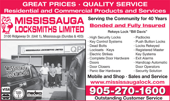 Mississauga Locksmith (905-270-1600) - Annonce illustrée======= - GREAT PRICES · QUALITY SERVICE Residential and Commercial Products and Services Serving the Community for 40 Years MISSISSAUGA Bonded and Fully Insured LOCKSMITHS LIMITED Rekeys Lock  Bill Davis 3100 Ridgeway Dr. (Unit 1), Mississauga (Dundas & 403) · High Security Locks · Padlocks · Key Control Systems · Push Button Locks · Dead Bolts · Locks Rekeyed · Locksets · Keys · Registered Master · Electric Strikes Key Systems · Complete Door Hardware · Exit Alarms · Doors · Handicap Automatic · Door Closers Door Operators · Panic Bar Hardware · Security Solution Mobile and Shop · Sales and Service www.mississaugalock.com 905-270-1600 Outstanding Customer Service