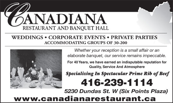 Canadiana Restaurant (416-239-1114) - Annonce illustrée======= - ANADIANA RESTAURANT AND BANQUET HALL WEDDINGS   CORPORATE EVENTS   PRIVATE PARTIES ACCOMMODATING GROUPS OF 30-200 Whether your reception is a small affair or an elaborate banquet, our service remains impeccable. For 40 Years, we have earned an indisputable reputation for Quality, Service And Atmosphere Specializing In Spectacular Prime Rib of Beef 416-239-1114 5230 Dundas St. W (Six Points Plaza) www.canadianarestaurant.ca