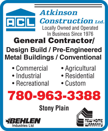 Atkinson Construction (780-963-3388) - Display Ad - Locally Owned and Operated In Business Since 1976 General Contractor/ Design Build / Pre-Engineered Metal Buildings / Conventional Commercial Agricultural Industrial Residential Recreational Custom 780-963-3388 Stony Plain Locally Owned and Operated In Business Since 1976 General Contractor/ Design Build / Pre-Engineered Metal Buildings / Conventional Commercial Agricultural Industrial Residential Recreational Custom 780-963-3388 Stony Plain