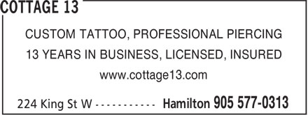 Cottage 13 (905-577-0313) - Annonce illustrée======= - 13 YEARS IN BUSINESS, LICENSED, INSURED www.cottage13.com 13 YEARS IN BUSINESS, LICENSED, INSURED www.cottage13.com CUSTOM TATTOO, PROFESSIONAL PIERCING CUSTOM TATTOO, PROFESSIONAL PIERCING