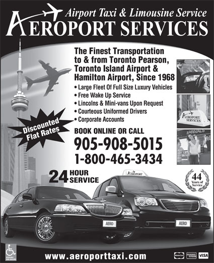 Aeroport Taxi & Limousine Service (1-800-465-3434) - Display Ad - 24 SERVICE ACCESSIBLE www.aeroporttaxi.com VANS AVAILABLE The Finest Transportation to & from Toronto Pearson, Toronto Island Airport & Hamilton Airport, Since 1968 Large Fleet Of Full Size Luxury Vehicles Free Wake Up Service Lincolns & Mini-vans Upon Request Courteous Uniformed Drivers Corporate Accounts BOOK ONLINE OR CALL Discounted Flat Rates 905-908-5015 1-800-465-3434 HOUR