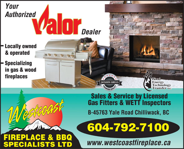 Westcoast Fireplace & BBQ Specialists Ltd (604-792-7100) - Display Ad - Your Authorized Dealer Locally owned & operated Specializing in gas & wood ood fireplaces nergy echnology ransfer Inc. Sales & Service by Licensed Gas Fitters & WETT Inspectors B-45763 Yale Road Chilliwack, BC 604-792-7100 www.westcoastfireplace.ca SPECIALISTS LTD FIREPLACE & BBQ