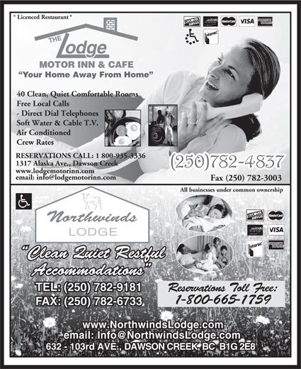Northwinds Lodge (250-782-9181) - Annonce illustrée======= - * Licenced Restaurant * Your Home Away From Home 40 Clean, Quiet Comfortable Rooms Free Local Calls - Direct Dial Telephones Soft Water & Cable T.V. Air Conditioned Crew Rates RESERVATIONS CALL: 1 800-935-3336 1317 Alaska Ave., Dawson Creek www.lodgemotorinn.com Fax (250) 782-3003 All businesses under common ownership Clean Quiet Restful Accommodations TEL: (250) 782-9181 Reservations Toll Free: 1-800-665-1759 FAX: (250) 782-6733 www.NorthwindsLodge.com 632 - 103rd AVE., DAWSON CREEK, BC  B1G 2E8