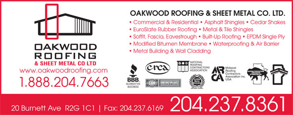 Oakwood Roofing & Sheet Metal Co Ltd (204-237-8361) - Annonce illustrée======= - OAKWOOD ROOFING & SHEET METAL CO. LTD. Commercial & Residential   Asphalt Shingles   Cedar Shakes 1.888.204.7663 20 Burnett Ave  R2G 1C1 Fax: 204.237.6169 204.237.8361 EuroSlate Rubber Roofing   Metal & Tile Shingles Soffit, Fascia, Eavestrough   Built-Up Roofing   EPDM Single Ply Modified Bitumen Membrane   Waterproofing & Air Barrier Metal Building & Wall Cladding NATIONAL ROOFING CONTRACTORS Midwest ASSOCIATION Roofing www.oakwoodroofing.com Contractors Association Inc. USA OAKWOOD ROOFING & SHEET METAL CO. LTD. Commercial & Residential   Asphalt Shingles   Cedar Shakes EuroSlate Rubber Roofing   Metal & Tile Shingles Soffit, Fascia, Eavestrough   Built-Up Roofing   EPDM Single Ply Modified Bitumen Membrane   Waterproofing & Air Barrier Metal Building & Wall Cladding NATIONAL ROOFING CONTRACTORS Midwest ASSOCIATION Roofing www.oakwoodroofing.com Contractors Association Inc. USA 1.888.204.7663 20 Burnett Ave  R2G 1C1 Fax: 204.237.6169 204.237.8361