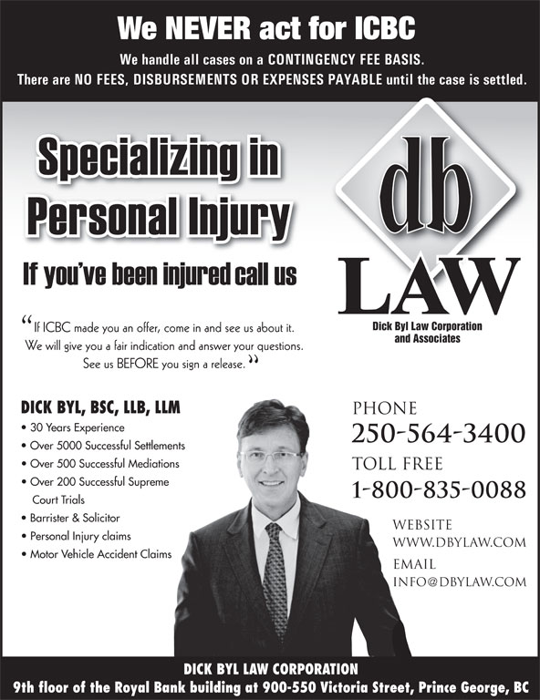Dick Byl Law Corp (250-564-3400) - Annonce illustrée======= - We NEVER act for ICBC email info dbylaw.com DICK BYL LAW CORPORATION 9th floor of the Royal Bank building at 900-550 Victoria Street, Prince George, BC We NEVER act for ICBC We handle all cases on a CONTINGENCY FEE BASIS. There are NO FEES, DISBURSEMENTS OR EXPENSES PAYABLE until the case is settled. Dick Byl Law Corporation If ICBC made you an offer, come in and see us about it. and Associates We will give you a fair indication and answer your questions. See us BEFORE you sign a release. DICK BYL, BSC, LLB, LLM PHONE 30 Years Experience 250-564-3400 Over 5000 Successful Settlements Over 500 Successful Mediations TOLL FREE Over 200 Successful Supreme 1-800-835-0088 Court Trials Barrister & Solicitor website Personal Injury claims www.dbylaw.com Motor Vehicle Accident Claims email info dbylaw.com DICK BYL LAW CORPORATION 9th floor of the Royal Bank building at 900-550 Victoria Street, Prince George, BC We handle all cases on a CONTINGENCY FEE BASIS. There are NO FEES, DISBURSEMENTS OR EXPENSES PAYABLE until the case is settled. Dick Byl Law Corporation If ICBC made you an offer, come in and see us about it. and Associates We will give you a fair indication and answer your questions. See us BEFORE you sign a release. DICK BYL, BSC, LLB, LLM PHONE 30 Years Experience 250-564-3400 Over 5000 Successful Settlements Over 500 Successful Mediations TOLL FREE Over 200 Successful Supreme 1-800-835-0088 Court Trials Barrister & Solicitor website Personal Injury claims www.dbylaw.com Motor Vehicle Accident Claims