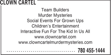 Clown Cartel (780-455-1444) - Display Ad - Murder Mysteries Social Events For Grown Ups Children's Entertainment Interactive Fun For The Kid In Us All www.clowncartel.com www.clowncartelmurdermysteries.com Team Builders Team Builders Murder Mysteries Social Events For Grown Ups Children's Entertainment Interactive Fun For The Kid In Us All www.clowncartel.com www.clowncartelmurdermysteries.com