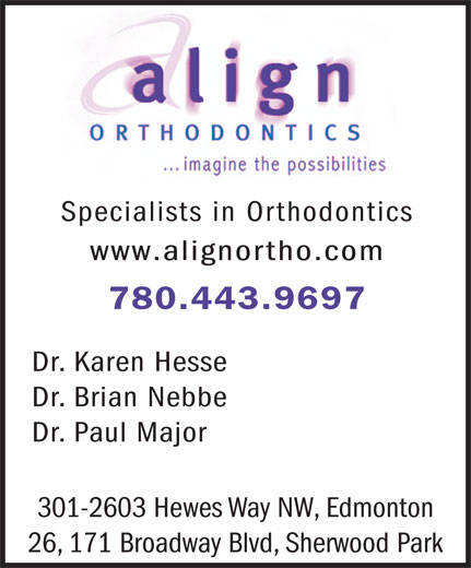 Align Orthodontics (780-463-5141) - Display Ad - Specialists in Orthodontics www.alignortho.com 780.443.9697 Dr. Karen Hesse Dr. Brian Nebbe Dr. Paul Major 301-2603 Hewes Way NW, Edmonton 26, 171 Broadway Blvd, Sherwood Park