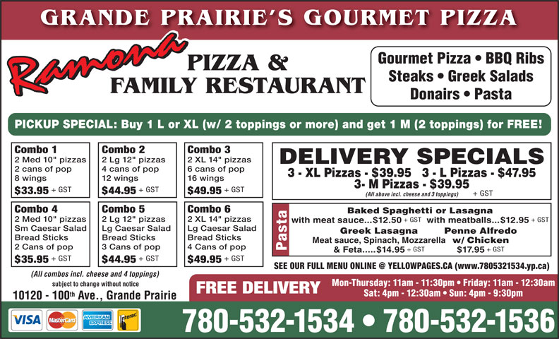 "Ramona Pizza & Family Restaurant (780-532-1534) - Annonce illustrée======= - + GST & Feta.....$14.95 $17.95 + GST + GST $35.95 $44.95 Pasta Mon-Thursday: 11am - 11:30pm   Friday: 11am - 12:30am $49.95 (All combos incl. cheese and 4 toppings) subject to change without notice FREE DELIVERY Sat: 4pm - 12:30am   Sun: 4pm - 9:30pm th 10120 - 100 Ave., Grande Prairie 780-532-1534   780-532-1536 GRANDE PRAIRIE S GOURMET PIZZA Gourmet Pizza   BBQ Ribs PIZZA & Steaks   Greek Salads FAMILY RESTAURANT DELIVERY SPECIALS 2 cans of pop 4 cans of pop 6 cans of pop 3 - XL Pizzas - $39.95   3 - L Pizzas - $47.95 8 wings 12 wings 16 wings Donairs   Pasta 3- M Pizzas - $39.95 + GST + GST $33.95 $44.95 $49.95 + GST (All above incl. cheese and 3 toppings) Combo 4 Combo 5 Combo 6 Baked Spaghetti or Lasagna PICKUP SPECIAL: Buy 1 L or XL (w/ 2 toppings or more) and get 1 M (2 toppings) for FREE! Combo 1 Combo 2 Combo 3 2 Med 10"" pizzas 2 Lg 12"" pizzas 2 XL 14"" pizzas 2 Med 10"" pizzas 2 Lg 12"" pizzas 2 XL 14"" pizzas + GST with meat sauce...$12.50 with meatballs...$12.95 Sm Caesar Salad Lg Caesar Salad Lg Caesar Salad Greek Lasagna Bread Sticks Bread Sticks Bread Sticks Meat sauce, Spinach, Mozzarella w/ Chicken 2 Cans of pop 3 Cans of pop 4 Cans of pop Penne Alfredo"