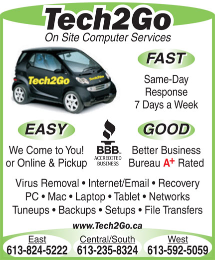 Tech2Go (613-592-5059) - Annonce illustrée======= - Tech2Go On Site Computer Services FAST Same-Day Response 7 Days a Week EASY GOOD EASY GOOD We Come to You! Better Business or Online & Pickup Bureau Rated Virus Removal   Internet/Email   Recovery PC   Mac   Laptop   Tablet   Networks Tuneups   Backups   Setups   File Transfers www.Tech2Go.ca East Central/South West 613-824-5222613-235-8324613-592-5059 Tech2Go On Site Computer Services FAST Same-Day Response 7 Days a Week EASY GOOD EASY GOOD We Come to You! Better Business or Online & Pickup Bureau Rated Virus Removal   Internet/Email   Recovery PC   Mac   Laptop   Tablet   Networks Tuneups   Backups   Setups   File Transfers www.Tech2Go.ca East Central/South West 613-824-5222613-235-8324613-592-5059