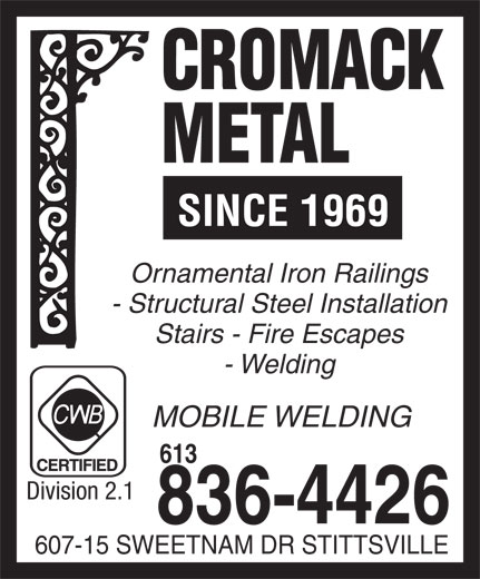 Cromack Metal (613-836-4426) - Annonce illustrée======= - Division 2.1 836-4426 607-15 SWEETNAM DR STITTSVILLE 613 SINCE 1969 Ornamental Iron Railings - Structural Steel Installation Stairs - Fire Escapes - Welding MOBILE WELDING 613 Division 2.1 836-4426 607-15 SWEETNAM DR STITTSVILLE SINCE 1969 Ornamental Iron Railings - Structural Steel Installation Stairs - Fire Escapes - Welding MOBILE WELDING