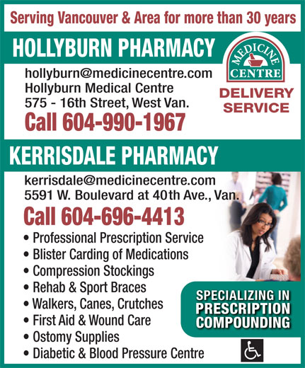 Hollyburn Pharmacy (604-922-4174) - Annonce illustrée======= - Serving Vancouver & Area for more than 30 years HOLLYBURN PHARMACY Hollyburn Medical Centre DELIVERY 575 - 16th Street, West Van. SERVICE Call 604-990-1967 KERRISDALE PHARMACY 5591 W. Boulevard at 40th Ave., Van. Call 604-696-4413 Professional Prescription Service Blister Carding of Medications Compression Stockings Rehab & Sport Braces SPECIALIZING INSPECIALIZING IN Walkers, Canes, Crutches PRESCRIPTIONPRESCRIPTION First Aid & Wound Care COMPOUNDINGCOMPOUNDING Ostomy Supplies Diabetic & Blood Pressure Centre
