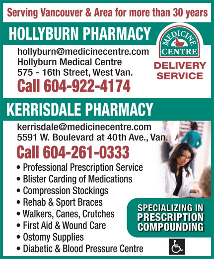Hollyburn Pharmacy (604-922-4174) - Display Ad - Serving Vancouver & Area for more than 30 years HOLLYBURN PHARMACY Hollyburn Medical Centre DELIVERY 575 - 16th Street, West Van. SERVICE Call 604-922-4174 KERRISDALE PHARMACY 5591 W. Boulevard at 40th Ave., Van. Call 604-261-0333 Professional Prescription Service Blister Carding of Medications Compression Stockings Rehab & Sport Braces SPECIALIZING INSPECIALIZING IN Walkers, Canes, Crutches PRESCRIPTIONPRESCRIPTION First Aid & Wound Care COMPOUNDINGCOMPOUNDING Ostomy Supplies Diabetic & Blood Pressure Centre