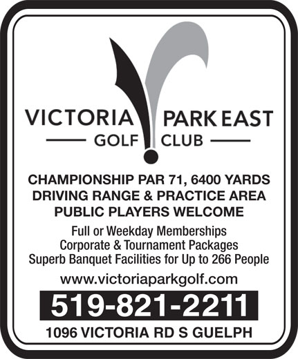 Victoria Park East Golf Club (519-821-2211) - Annonce illustrée======= - CHAMPIONSHIP PAR 71, 6400 YARDS DRIVING RANGE & PRACTICE AREA PUBLIC PLAYERS WELCOME Full or Weekday Memberships Corporate & Tournament Packages Superb Banquet Facilities for Up to 266 People www.victoriaparkgolf.com 519-821-2211 1096 VICTORIA RD S GUELPH