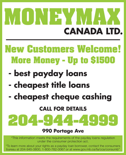 Moneymax Canada Ltd (204-944-4999) - Display Ad - MONEYMAX CANADA LTD. New Customers Welcome! More Money - Up to $1500 - best payday loans - cheapest title loans - cheapest cheque cashing CALL FOR DETAILS 204-944-4999 990 Portage Ave *This information meets the requirements of the payday loans regulation under the consumer protection act. To learn more about your rights as a payday loan borrower, contact the consumers bureau at 204-945-3800, 1-800-782-0067 or at www.gov.mb.ca/fa/cca/consumb More Money - Up to $1500 - best payday loans - cheapest title loans - cheapest cheque cashing CALL FOR DETAILS 204-944-4999 990 Portage Ave *This information meets the requirements of the payday loans regulation under the consumer protection act. To learn more about your rights as a payday loan borrower, contact the consumers bureau at 204-945-3800, 1-800-782-0067 or at www.gov.mb.ca/fa/cca/consumb MONEYMAX CANADA LTD. New Customers Welcome!