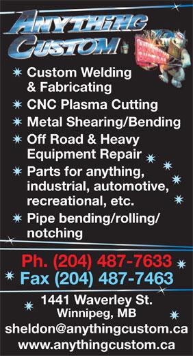 Anything Custom (204-487-7633) - Display Ad - Custom Welding & Fabricating CNC Plasma Cutting Metal Shearing/Bending Off Road & Heavy Equipment Repair Parts for anything, industrial, automotive, recreational, etc. Pipe bending/rolling/ notching n Ph. (204) 487-7633 Fax (204) 487-746363 1441 Waverley St. Winnipeg, MB www.anythingcustom.ca Custom Welding Parts for anything, & Fabricating CNC Plasma Cutting Metal Shearing/Bending industrial, automotive, recreational, etc. Pipe bending/rolling/ notching n Ph. (204) 487-7633 Fax (204) 487-746363 1441 Waverley St. Winnipeg, MB www.anythingcustom.ca Off Road & Heavy Equipment Repair