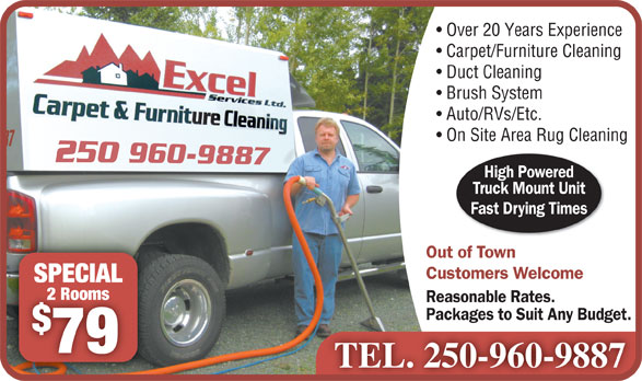 Excel Services Ltd (250-960-9887) - Annonce illustrée======= - 2 Rooms2 Rooms Reasonable Rates. Packages to Suit Any Budget. 79 TEL. 250-960-9887 Over 20 Years Experience Carpet/Furniture Cleaning Duct Cleaning Brush System Auto/RVs/Etc. On Site Area Rug Cleaning High Powered Truck Mount Unit Fast Drying Times Out of Town Customers Welcome SPECIALSPECIAL