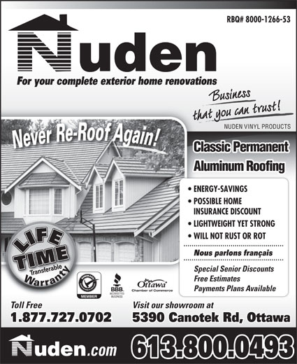 Nuden Vinyl Products (613-742-1546) - Annonce illustrée======= - RBQ# 8000-1266-53 For your complete exterior home renovations that you can trust!t you can trBusiness NUDEN VINYL PRODUCTS Classic Permanent Aluminum Roofing ENERGY-SAVINGS POSSIBLE HOME INSURANCE DISCOUNT LIGHTWEIGHT YET STRONG WILL NOT RUST OR ROT Nous parlons français Special Senior Discounts Free Estimates Payments Plans Available Chamber of Commerce Visit our showroom at Toll Free 1.888.849.63641.877.727.0702 5390 Canotek Rd, Ottawa .com 613.800.0493