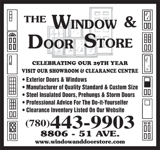 The Window & Door Store (780-468-3456) - Display Ad - CELEBRATING OUR 29TH YEAR VISIT OUR SHOWROOM & CLEARANCE CENTRE Exterior Doors & Windows Manufacturer of Quality Standard & Custom Size Steel Insulated Doors, Prehungs & Storm Doors Professional Advice For The Do-it-Yourselfer Clearance Inventory Listed On Our Website (780) 443-9903 CELEBRATING OUR 29TH YEAR VISIT OUR SHOWROOM & CLEARANCE CENTRE Professional Advice For The Do-it-Yourselfer Clearance Inventory Listed On Our Website (780) Exterior Doors & Windows 443-9903 Manufacturer of Quality Standard & Custom Size Steel Insulated Doors, Prehungs & Storm Doors
