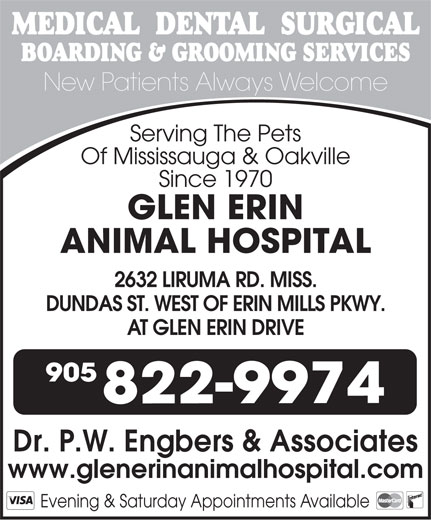 Glen Erin Animal Hospital (905-822-9974) - Display Ad - MEDICAL  DENTAL  SURGICAL BOARDING & GROOMING SERVICES New Patients Always Welcome Serving The Pets Of Mississauga & Oakville Since 1970 GLEN ERIN ANIMAL HOSPITAL 2632 LIRUMA RD. MISS. DUNDAS ST. WEST OF ERIN MILLS PKWY. AT GLEN ERIN DRIVE 905 822-9974 Dr. P.W. Engbers & Associates www.glenerinanimalhospital.com Evening & Saturday Appointments Available