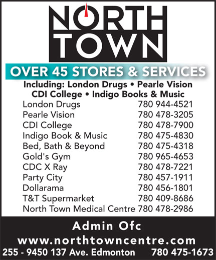 North Town Centre (780-475-1673) - Annonce illustrée======= - OVER 45 STORES & SERVICES Including: London Drugs   Pearle Vision CDI College   Indigo Books & Music London Drugs     780 944-4521 Pearle Vision     780 478-3205 CDI College 780 478-7900 Indigo Book & Music     780 475-4830 Bed, Bath & Beyond     780 475-4318 Gold's Gym 780 965-4653 CDC X Ray     780 478-7221 Party City      780 457-1911 Dollarama     780 456-1801 T&T Supermarket     780 409-8686 North Town Medical Centre 780 478-2986 Admin Ofc www.northtowncentre.com 255 - 9450 137 Ave. Edmonton      780 475-1673