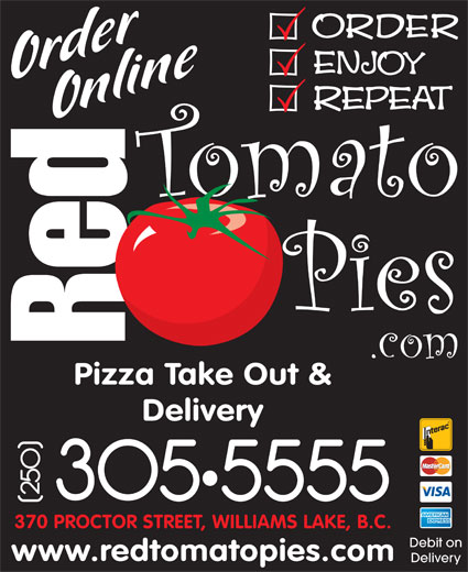 Red Tomato Pies Ltd (250-305-5555) - Display Ad - Pizza Take Out & Delivery 370 PROCTOR STREET, WILLIAMS LAKE, B.C. Debit on www.redtomatopies.com Delivery
