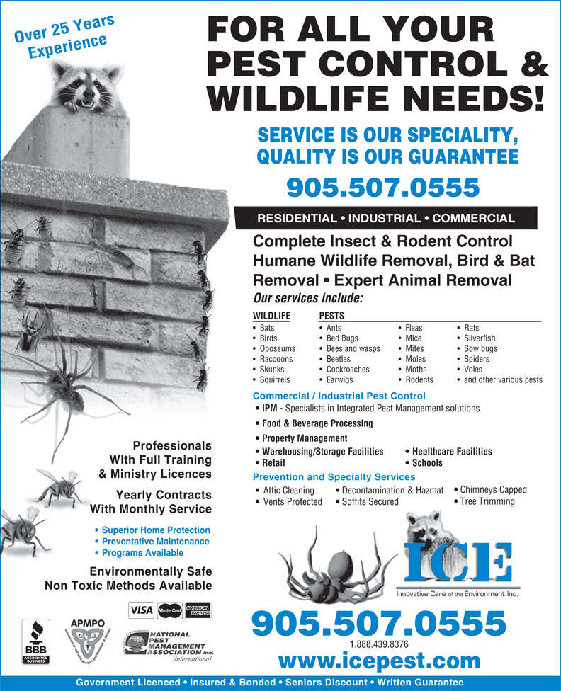 ICE Pest Control & Wildlife (905-507-0555) - Annonce illustrée======= - Yearly Contracts Tree Trimming Soffits Secured Vents Protected With Monthly Service Superior Home Protection Preventative Maintenance Programs Available Environmentally Safe Non Toxic Methods Available 905.507.0555 1.888.439.8376 www.icepest.com Government Licenced   Insured & Bonded   Seniors Discount   Written Guarantee FOR ALL YOUR Over 25 Years Experience PEST CONTROL & WILDLIFE NEEDS! SERVICE IS OUR SPECIALITY, QUALITY IS OUR GUARANTEE 905.507.0555 RESIDENTIAL   INDUSTRIAL   COMMERCIAL Complete Insect & Rodent Control Humane Wildlife Removal, Bird & Bat Removal   Expert Animal Removal Our services include: WILDLIFE PESTS Bats Ants Fleas Rats Birds Mice Bed Bugs Silverfish Opossums Bees and wasps Mites Sow bugs Raccoons Beetles Moles Spiders Skunks Cockroaches Moths Voles Squirrels Earwigs Rodents and other various pests Commercial / Industrial Pest Control IPM - Specialists in Integrated Pest Management solutions Food & Beverage Processing Property Management Professionals Warehousing/Storage Facilities Healthcare Facilities With Full Training Retail Schools & Ministry Licences Prevention and Specialty Services Chimneys Capped Decontamination & Hazmat Attic Cleaning