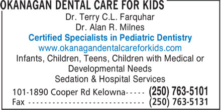 Okanagan Dental Care For Kids (250-763-5101) - Annonce illustrée======= - Dr. Terry C.L. Farquhar Dr. Alan R. Milnes www.okanagandentalcareforkids.com Infants, Children, Teens, Children with Medical or Developmental Needs Sedation & Hospital Services (250) 763-5101 Certified Specialists in Pediatric Dentistry