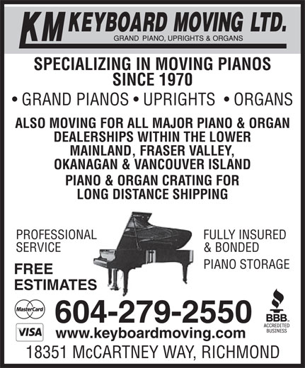 KM Keyboard Moving Ltd (604-279-2550) - Display Ad - PIANO & ORGAN CRATING FOR LONG DISTANCE SHIPPING FULLY INSUREDPROFESSIONAL & BONDEDSERVICE EPIANO STORAG FREE ESTIMATES 604-279-2550 www.keyboardmoving.com 18351 McCARTNEY WAY, RICHMOND SPECIALIZING IN MOVING PIANOS SINCE 1970 GRAND PIANOS   UPRIGHTS    ORGANS ALSO MOVING FOR ALL MAJOR PIANO & ORGAN DEALERSHIPS WITHIN THE LOWER MAINLAND, FRASER VALLEY, OKANAGAN & VANCOUVER ISLAND PIANO & ORGAN CRATING FOR LONG DISTANCE SHIPPING FULLY INSUREDPROFESSIONAL & BONDEDSERVICE EPIANO STORAG FREE ESTIMATES 604-279-2550 www.keyboardmoving.com 18351 McCARTNEY WAY, RICHMOND SPECIALIZING IN MOVING PIANOS SINCE 1970 GRAND PIANOS   UPRIGHTS    ORGANS ALSO MOVING FOR ALL MAJOR PIANO & ORGAN DEALERSHIPS WITHIN THE LOWER MAINLAND, FRASER VALLEY, OKANAGAN & VANCOUVER ISLAND