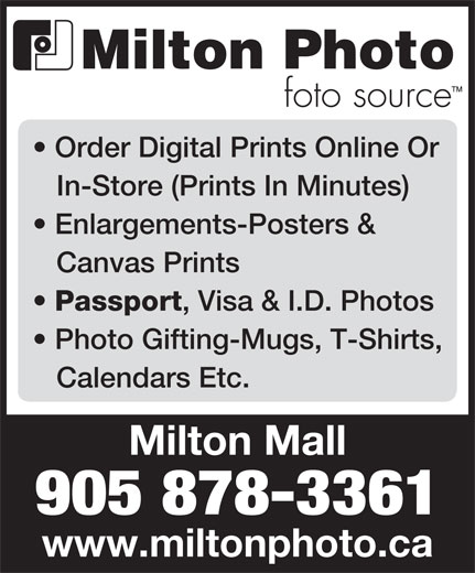 Milton Photo (905-878-3361) - Display Ad - Order Digital Prints Online Or In-Store (Prints In Minutes) Enlargements-Posters & Canvas Prints Passport , Visa & I.D. Photos Photo Gifting-Mugs, T-Shirts, Calendars Etc. 905 878-3361 www.miltonphoto.ca Milton Mall
