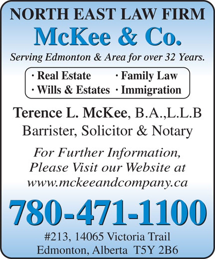 McKee & Company (780-471-1100) - Display Ad - McKee & Co. Serving Edmonton & Area for over 32 Years. · Real Estate · Family Law · Wills & Estates· Immigration Terence L. McKee , B.A.,L.L.B Barrister, Solicitor & Notary NORTH EAST LAW FIRM For Further Information, Please Visit our Website at www.mckeeandcompany.ca 780-471-1100 #213, 14065 Victoria Trail Edmonton, Alberta  T5Y 2B6