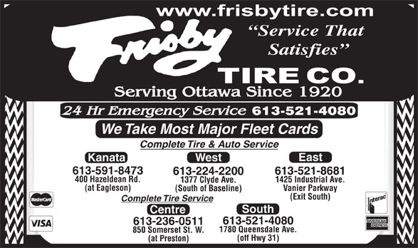 Frisby Tire Co (613-224-2200) - Display Ad - Service That Satisfies We Take Most Major Fleet Cards Complete Tire & Auto Service East Kanata West 613-591-8473 613-521-8681 613-224-2200 400 Hazeldean Rd. 1425 Industrial Ave. 1377 Clyde Ave. (at Eagleson) Vanier Parkway (South of Baseline) (Exit South) Complete Tire Service South Centre 613-521-4080 613-236-0511 1780 Queensdale Ave. 850 Somerset St. W. (off Hwy 31) (at Preston)