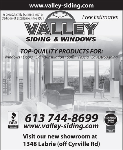 Valley Siding & Windows (613-744-8699) - Annonce illustrée======= - www.valley-siding.com A proud, family business with a Free Estimates tradition of excellence since 1981 TOP-QUALITY PRODUCTS FOR: Windows   Doors   Siding/Insulation   Soffit   Fascia   Eavestroughing 613 744-8699 www.valley-siding.com Visit our new showroom at 1348 Labrie (off Cyrville Rd) Visit our new showroom at 1348 Labrie (off Cyrville Rd) www.valley-siding.com A proud, family business with a Free Estimates tradition of excellence since 1981 TOP-QUALITY PRODUCTS FOR: Windows   Doors   Siding/Insulation   Soffit   Fascia   Eavestroughing 613 744-8699 www.valley-siding.com