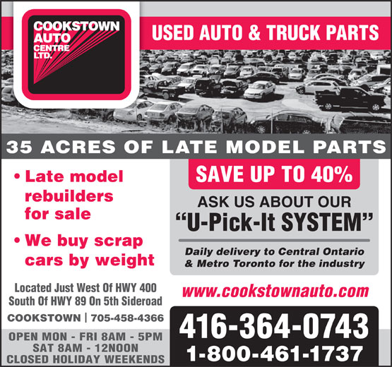 Cookstown Auto Centre Ltd (416-364-0743) - Display Ad - cars by weight & Metro Toronto for the industry Located Just West Of HWY 400 www.cookstownauto.com South Of HWY 89 On 5th Sideroad COOKSTOWN  705-458-4366 416-364-0743 OPEN MON - FRI 8AM - 5PM SAT 8AM - 12NOON 1-800-461-1737 CLOSED HOLIDAY WEEKENDS Daily delivery to Central Ontario USED AUTO & TRUCK PARTS 35 ACRES OF LATE MODEL PARTS Late model SAVE UP TO 40% rebuilders ASK US ABOUT OUR for sale U-Pick-It SYSTEM We buy scrap