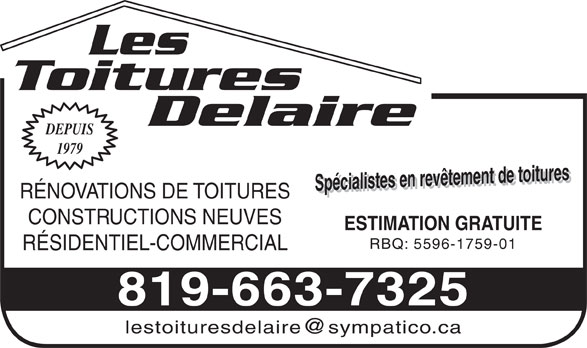 Les Toitures Delaire (819-663-7325) - Annonce illustrée======= - Les Toitures Delaire DEPUIS 1979 Spécialistes en revêtement de toituresSpécialistes en revêtement de toitures ESTIMATION GRATUITE RÉNOVATIONS DE TOITURES CONSTRUCTIONS NEUVES RBQ: 5596-1759-01 RÉSIDENTIEL-COMMERCIAL 819-663-7325 Les Toitures Delaire DEPUIS 1979 Spécialistes en revêtement de toituresSpécialistes en revêtement de toitures ESTIMATION GRATUITE RÉNOVATIONS DE TOITURES CONSTRUCTIONS NEUVES RBQ: 5596-1759-01 RÉSIDENTIEL-COMMERCIAL 819-663-7325