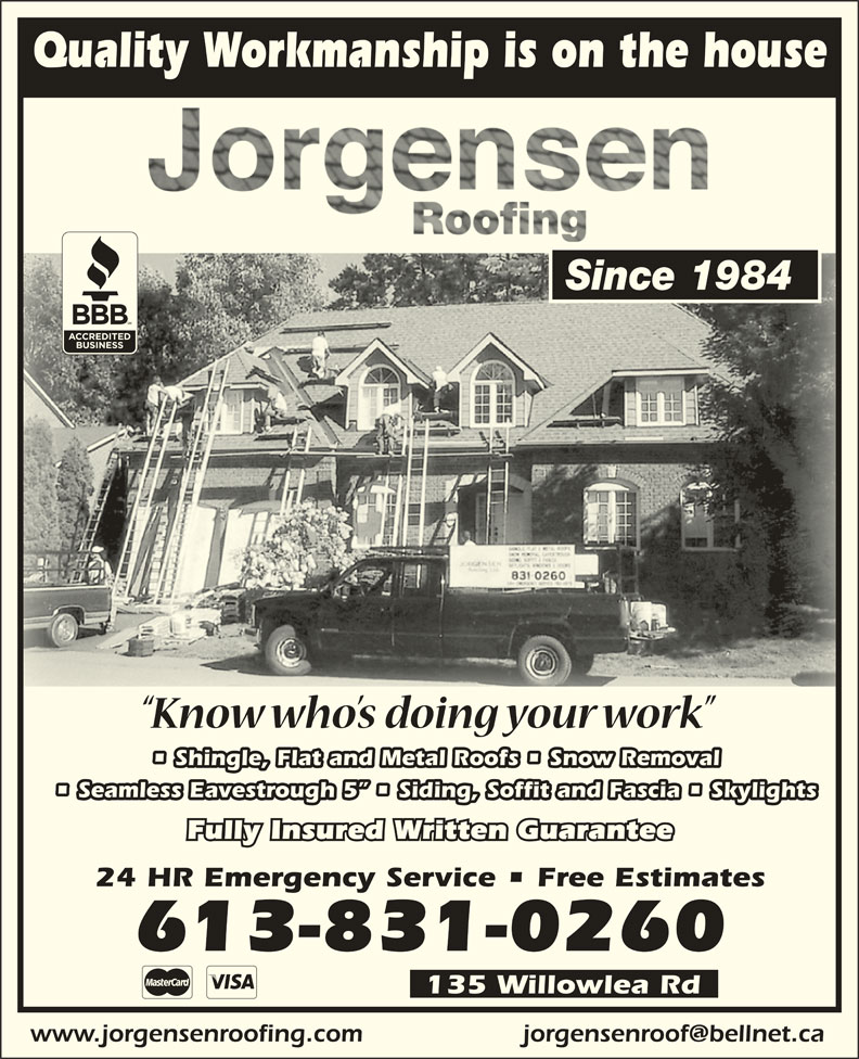 Jorgensen Roofing (613-831-0260) - Display Ad - www.jorgensenroofing.com 135 Willowlea Rd Quality Workmanship is on the house Since 1984 Shingle, Flat and Metal Roofs   Snow Removal Seamless Eavestrough 5    Siding, Soffit and Fascia   Skylights Fully Insured Written Guarantee 24 HR Emergency Service   Free Estimates 613-831-0260