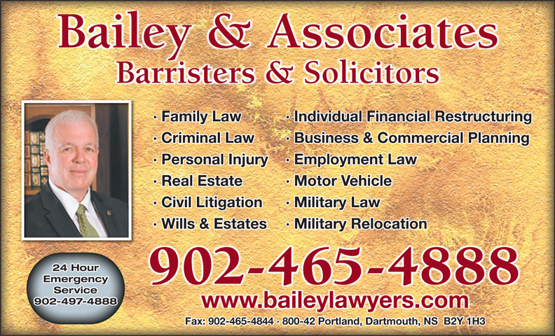 Bailey & Associates (902-465-4888) - Display Ad - Bailey & Associates Barristers & Solicitors · Family Law Individual Financial Restructuring· · Criminal Law Motor Vehicle· · Civil Litigation Military Law· · Wills & Estates Military Relocation· 24 Hour Emergency Business & Commercial Planning· · Personal Injury Employment Law· · Real Estate 902-465-4888 Service 902-497-4888 www.baileylawyers.com Fax: 902-465-4844 · 800-42 Portland, Dartmouth, NS  B2Y 1H3