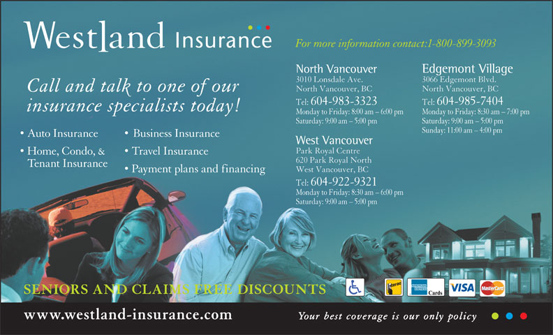 Westland Insurance Group Ltd (1-855-721-6554) - Annonce illustrée======= - Monday to Friday: 8:30 am - 7:00 pmMonday to Friday: 8:00 am - 6:00 pm Saturday: 9:00 am - 5:00 pmSaturday: 9:00 am - 5:00 pm Sunday: 11:00 am - 4:00 pm Auto Insurance Business Insurance West Vancouver Park Royal Centre Home, Condo, & Travel Insurance 620 Park Royal North Tenant Insurance West Vancouver, BC Payment plans and financing Tel:  604-922-9321 Monday to Friday: 8:30 am - 6:00 pm Saturday: 9:00 am - 5:00 pm SENIORS AND CLAIMS FREE DISCOUNTS www.westland-insurance.com Your best coverage is our only policy For more information contact:1-800-899-3093 Edgemont VillageNorth Vancouver 3066 Edgemont Blvd.3010 Lonsdale Ave. North Vancouver, BCNorth Vancouver, BC Call and talk to one of our Tel:  604-985-7404Tel:  604-983-3323 insurance specialists today!