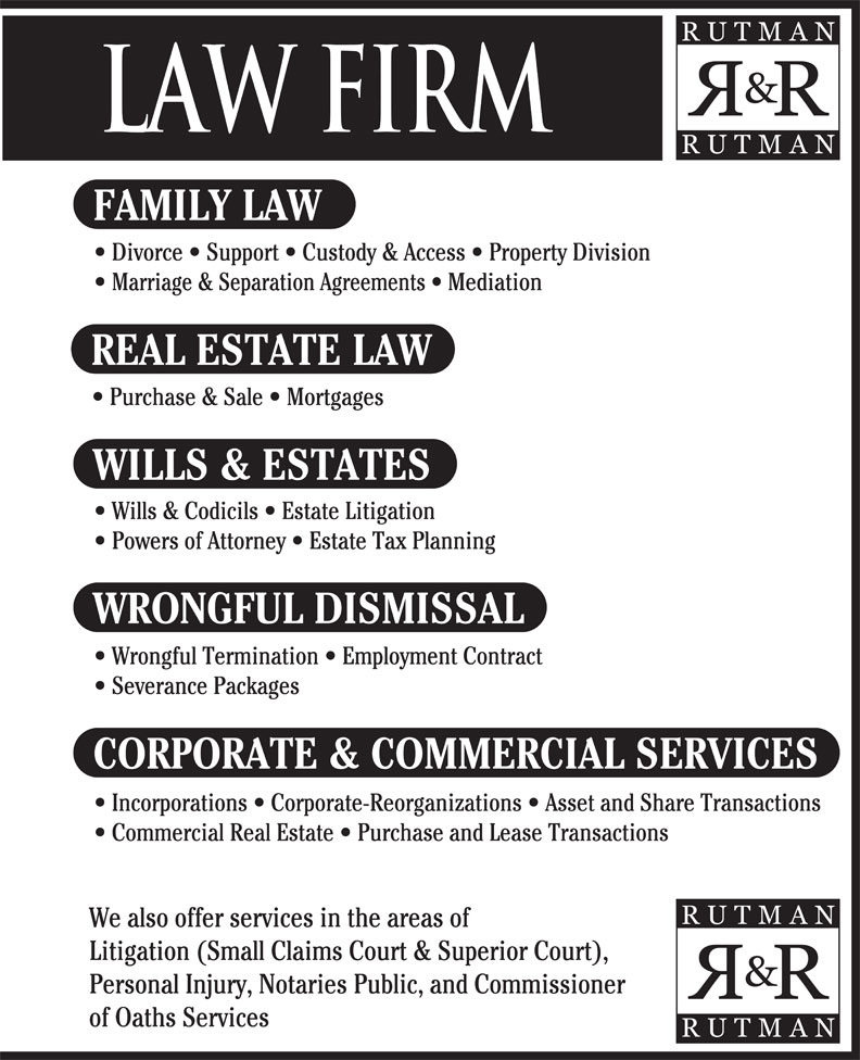 Rutman & Rutman Professional Corporation (905-456-9969) - Annonce illustrée======= - Litigation (Small Claims Court & Superior Court), Personal Injury, Notaries Public, and Commissioner of Oaths Services LAW FIRM FAMILY LAW Divorce   Support   Custody & Access   Property Division Marriage & Separation Agreements   Mediation Purchase & Sale   Mortgages WILLS & ESTATES Wills & Codicils   Estate Litigation Powers of Attorney   Estate Tax Planning WRONGFUL DISMISSAL Wrongful Termination   Employment Contract Severance Packages CORPORATE & COMMERCIAL SERVICES Incorporations   Corporate-Reorganizations   Asset and Share Transactions Commercial Real Estate   Purchase and Lease Transactions We also offer services in the areas of Litigation (Small Claims Court & Superior Court), Personal Injury, Notaries Public, and Commissioner of Oaths Services LAW FIRM FAMILY LAW Divorce   Support   Custody & Access   Property Division Marriage & Separation Agreements   Mediation Purchase & Sale   Mortgages WILLS & ESTATES Wills & Codicils   Estate Litigation Powers of Attorney   Estate Tax Planning WRONGFUL DISMISSAL Wrongful Termination   Employment Contract Severance Packages CORPORATE & COMMERCIAL SERVICES Incorporations   Corporate-Reorganizations   Asset and Share Transactions Commercial Real Estate   Purchase and Lease Transactions REAL ESTATE LAW We also offer services in the areas of REAL ESTATE LAW