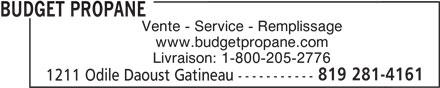 Budget Propane (819-281-4161) - Annonce illustrée======= - BUDGET PROPANE Vente - Service - Remplissage www.budgetpropane.com Livraison: 1-800-205-2776 BUDGET PROPANE Vente - Service - Remplissage www.budgetpropane.com Livraison: 1-800-205-2776 819 281-4161 1211 Odile Daoust Gatineau ----------- 819 281-4161 1211 Odile Daoust Gatineau -----------