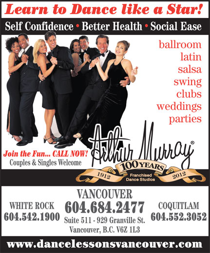 Arthur Murray - A Franchised Dance Studio (604-684-2477) - Annonce illustrée======= - Learn to Dance like a Star! Self ConfidenceBetter HealthSocial Ease ballroom latin salsa swing clubs weddings parties Join the Fun... CALL NOW! Couples & Singles Welcome VANCOUVER COQUITLAM 604.684.2477 604.542.1900 604.552.3052 Suite 511 - 929 Granville St. Vancouver, B.C. V6Z 1L3 www.dancelessonsvancouver.com Learn to Dance like a Star! Self ConfidenceBetter HealthSocial Ease ballroom latin salsa swing clubs weddings parties Join the Fun... CALL NOW! WHITE ROCK Couples & Singles Welcome VANCOUVER WHITE ROCK COQUITLAM 604.684.2477 604.542.1900 604.552.3052 Suite 511 - 929 Granville St. Vancouver, B.C. V6Z 1L3 www.dancelessonsvancouver.com