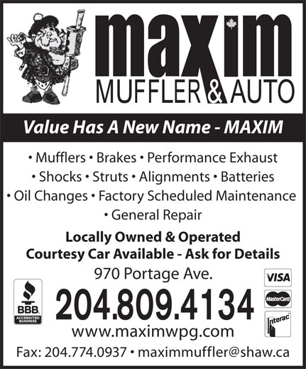 Maxim Muffler & Auto (204-775-8862) - Display Ad - Value Has A New Name - MAXIM Mufflers   Brakes   Performance Exhaust Shocks   Struts   Alignments   Batteries Oil Changes   Factory Scheduled Maintenance General Repair Locally Owned & Operated Courtesy Car Available - Ask for Details 970 Portage Ave. 204.809.4134 www.maximwpg.com